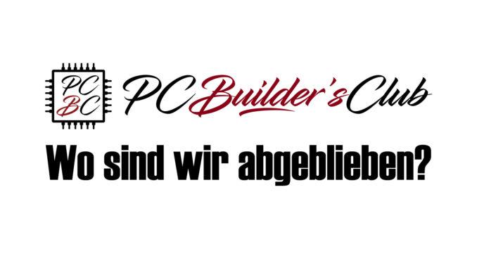 PC Builder's Club - Wo sind wir abgeblieben?